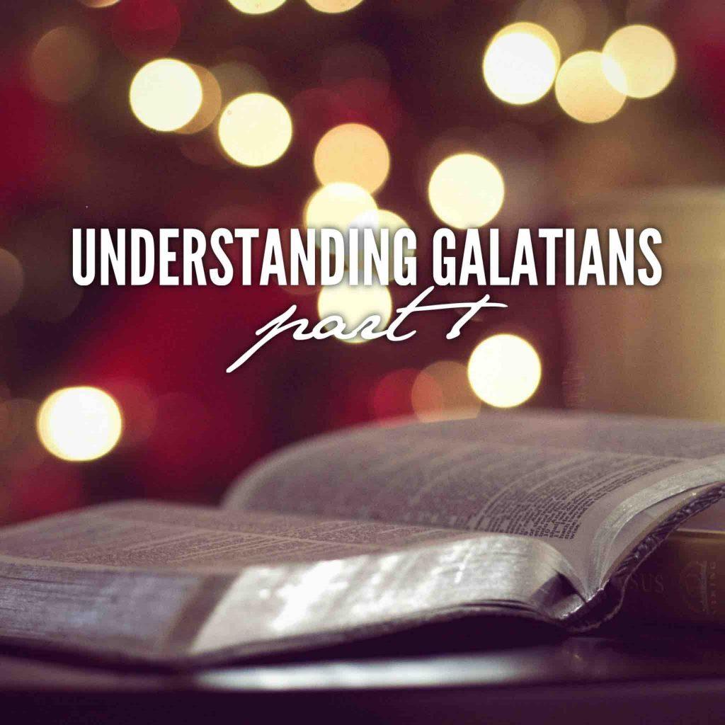 Understanding Galatians – Part 1