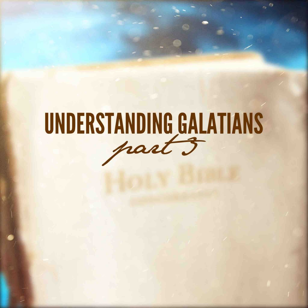 Understanding Galatians – Part 3