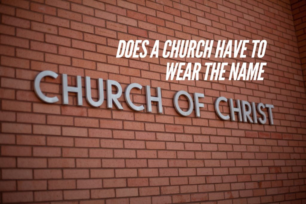 "Does a church have to wear the name ""Church of Christ""?"
